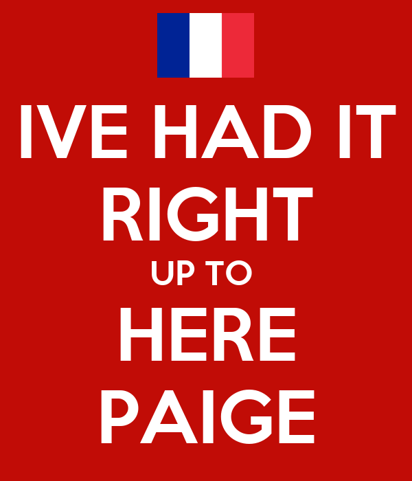 IVE HAD IT RIGHT UP TO  HERE PAIGE