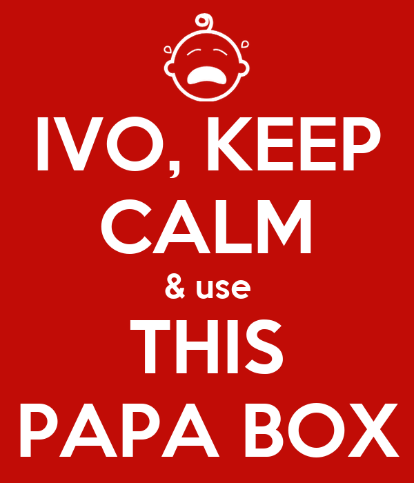 IVO, KEEP CALM & use THIS PAPA BOX