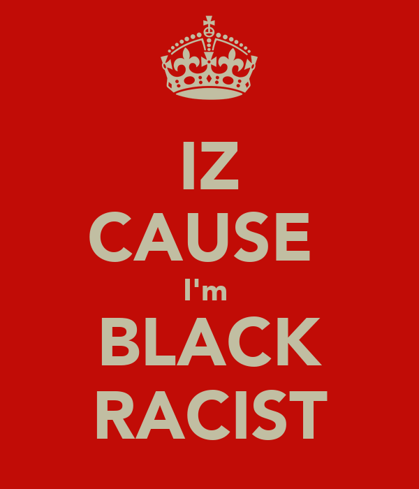 IZ CAUSE  I'm  BLACK RACIST