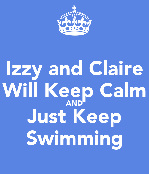 Izzy and Claire Will Keep Calm AND Just Keep Swimming