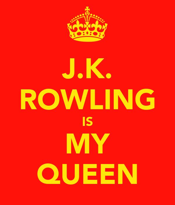 J.K. ROWLING IS MY QUEEN