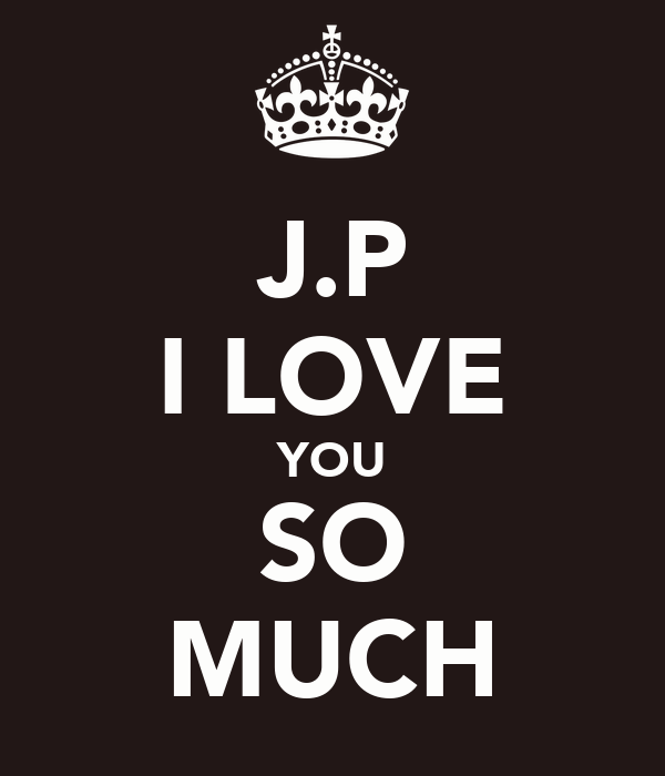 J.P I LOVE YOU SO MUCH