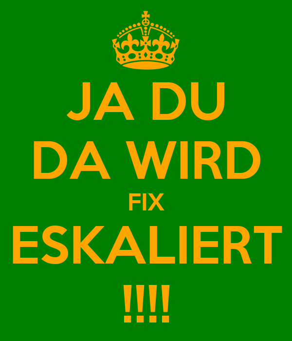 JA DU DA WIRD FIX ESKALIERT !!!!