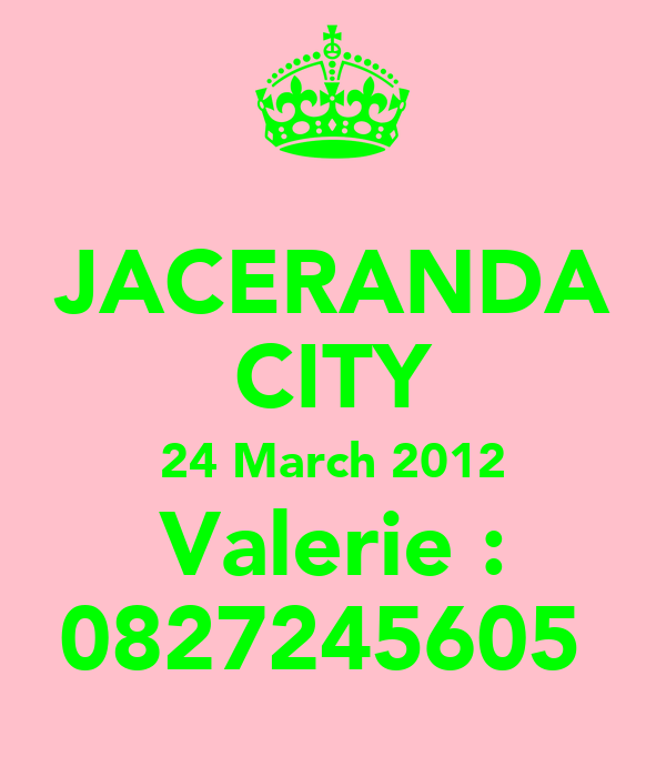 JACERANDA CITY 24 March 2012 Valerie : 0827245605