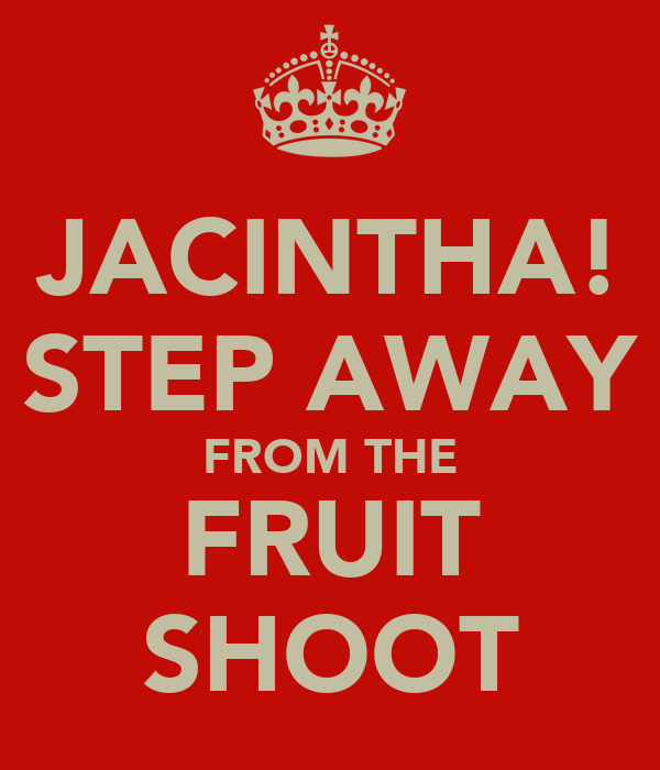 JACINTHA! STEP AWAY FROM THE FRUIT SHOOT