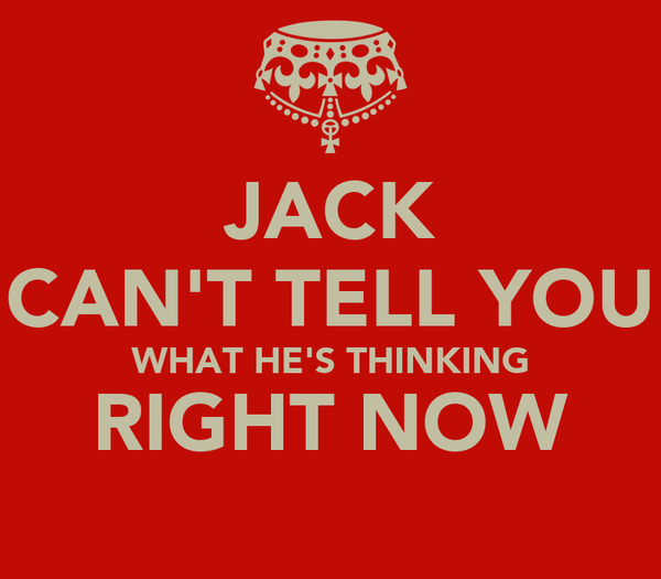 JACK CAN'T TELL YOU WHAT HE'S THINKING RIGHT NOW