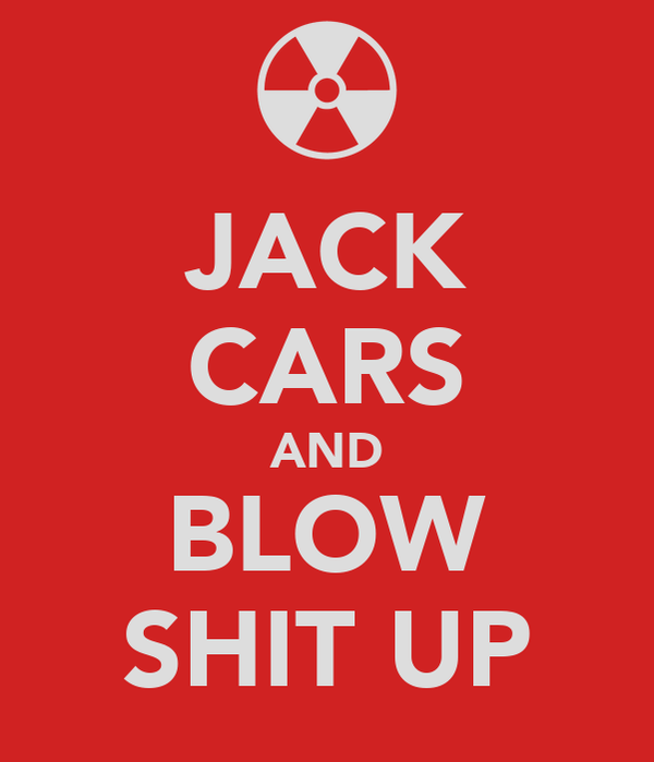 JACK CARS AND BLOW SHIT UP