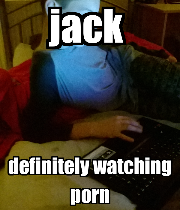 jack  definitely watching porn
