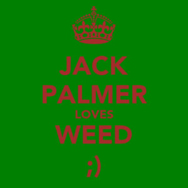 JACK PALMER LOVES WEED ;)