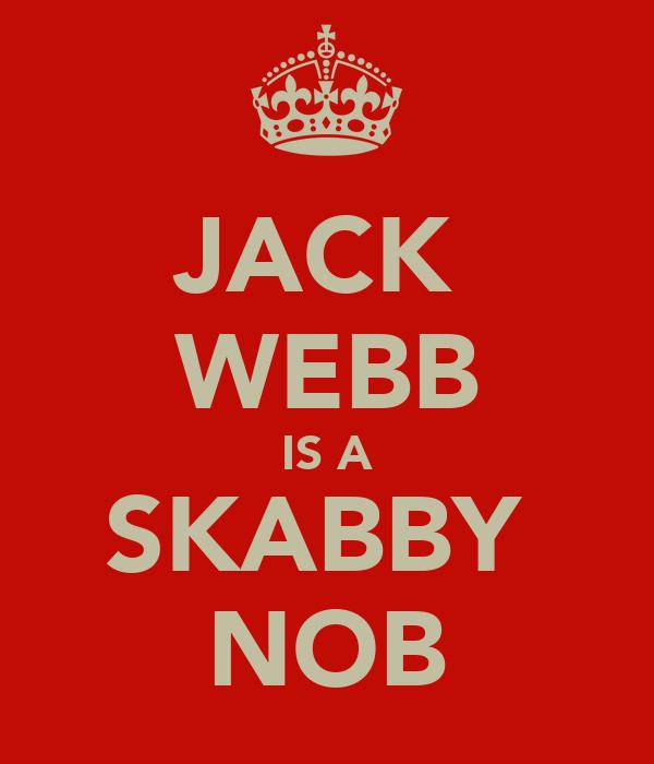 JACK  WEBB IS A SKABBY  NOB