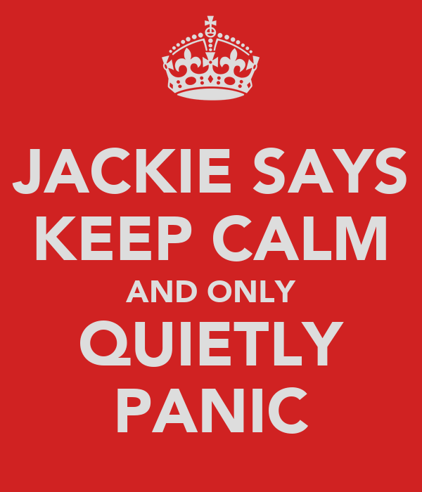 JACKIE SAYS KEEP CALM AND ONLY QUIETLY PANIC