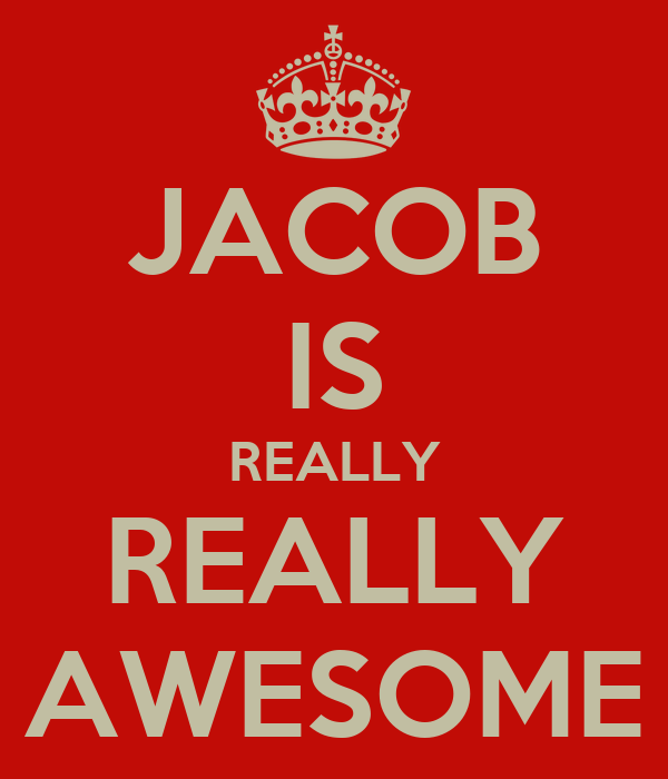 JACOB IS REALLY REALLY AWESOME