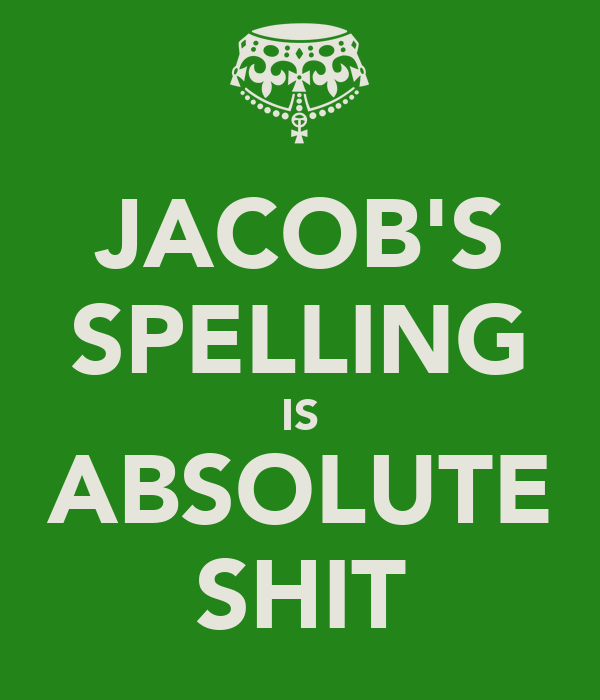 JACOB'S SPELLING IS ABSOLUTE SHIT