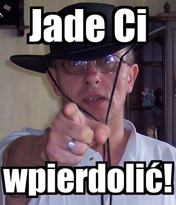Jade Ci wpierdolić!