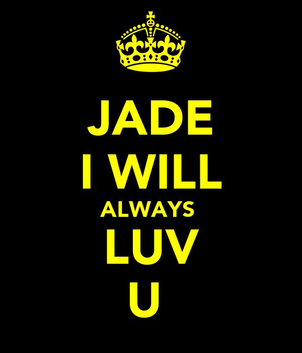 JADE I WILL ALWAYS  LUV U