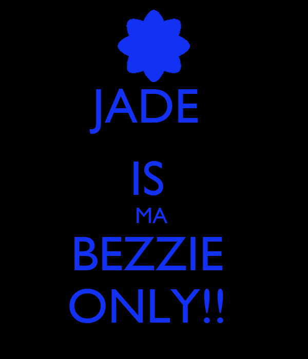 JADE  IS  MA  BEZZIE  ONLY!!