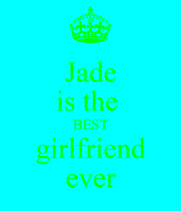 Jade is the  BEST girlfriend ever