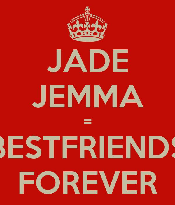 JADE JEMMA = BESTFRIENDS FOREVER