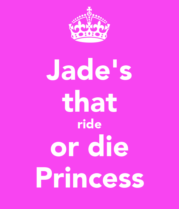 Jade's that ride or die Princess