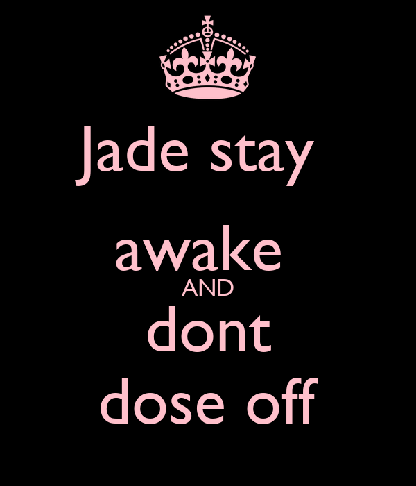 Jade stay  awake  AND dont dose off