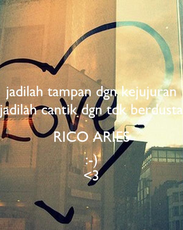 jadilah tampan dgn kejujuran jadilah cantik dgn tdk berdusta RICO ARIES :-) <3