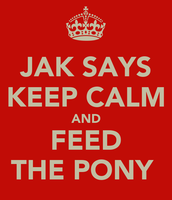 JAK SAYS KEEP CALM AND FEED THE PONY