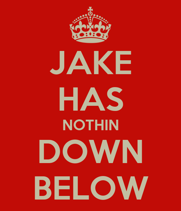 JAKE HAS NOTHIN DOWN BELOW
