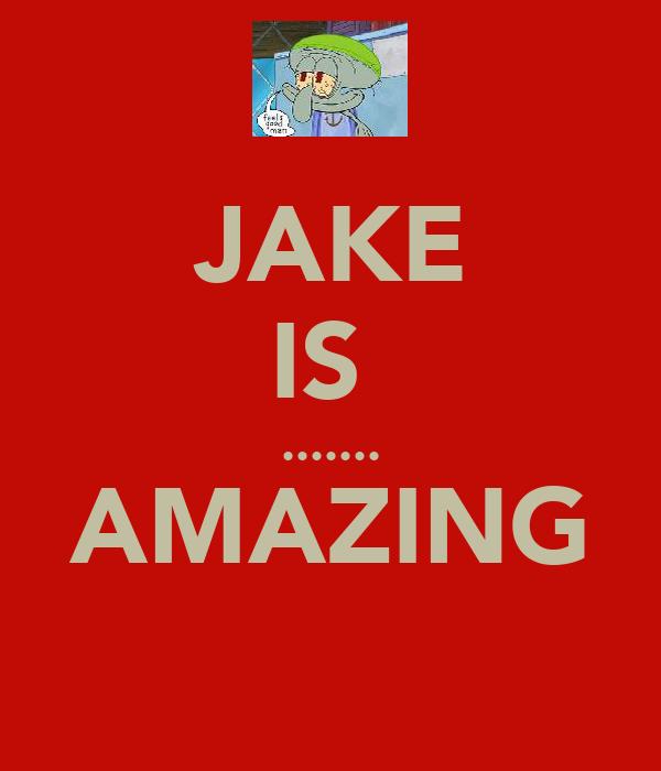 JAKE IS  ....... AMAZING