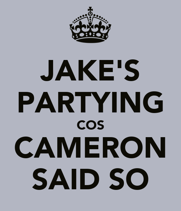 JAKE'S PARTYING COS CAMERON SAID SO