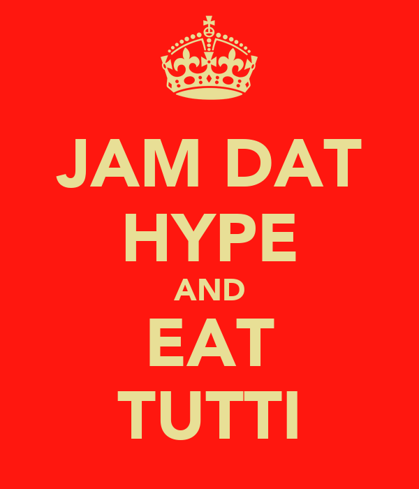 JAM DAT HYPE AND EAT TUTTI