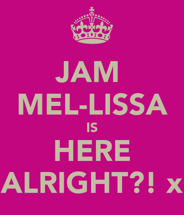 JAM  MEL-LISSA IS HERE ALRIGHT?! x