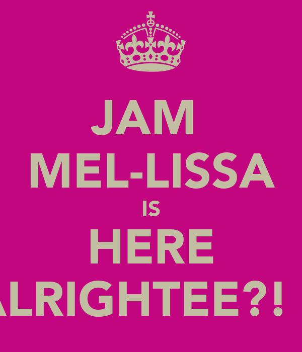 JAM  MEL-LISSA IS HERE ALRIGHTEE?! x