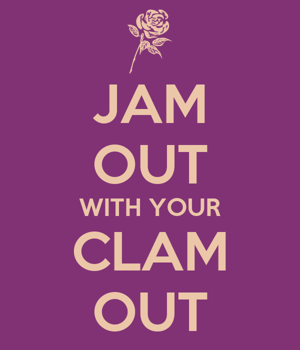 JAM OUT WITH YOUR CLAM OUT