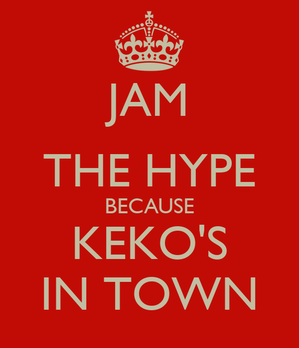 JAM THE HYPE BECAUSE KEKO'S IN TOWN