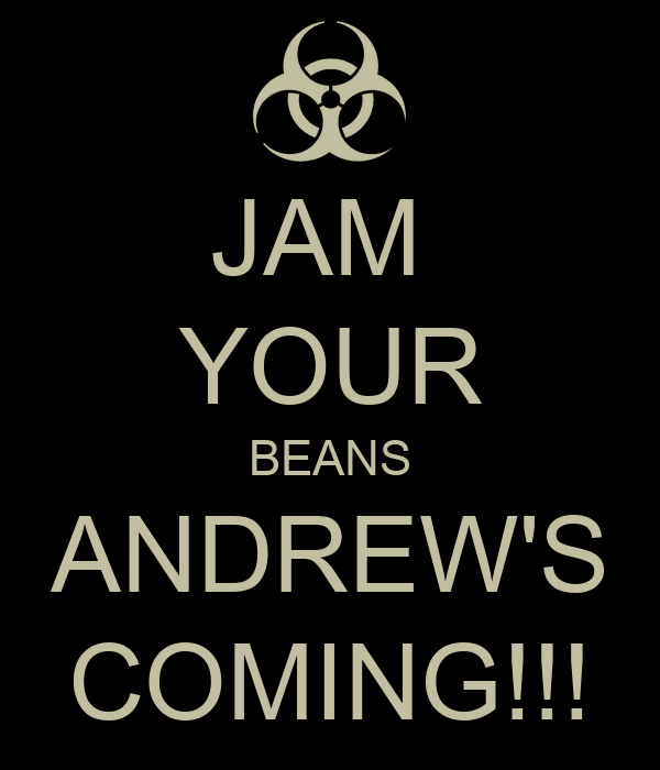 JAM  YOUR BEANS ANDREW'S COMING!!!