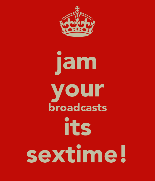 jam your broadcasts its sextime!