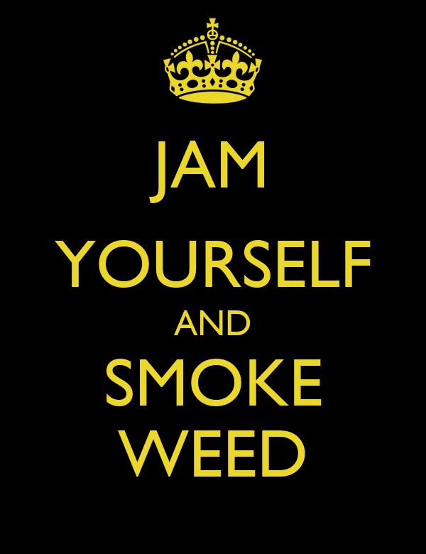 JAM YOURSELF AND SMOKE WEED