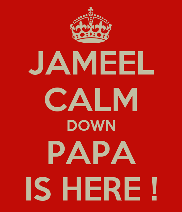 JAMEEL CALM DOWN PAPA IS HERE !