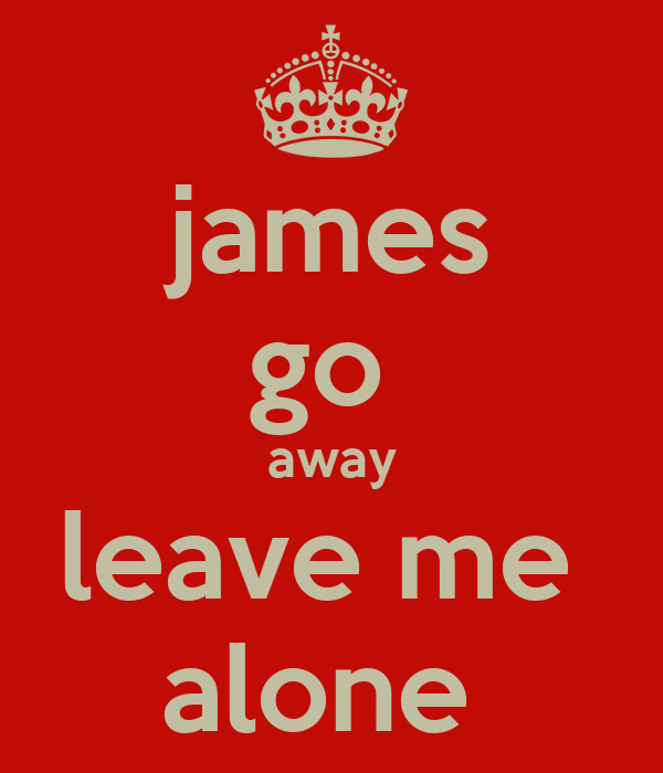 james go  away leave me  alone