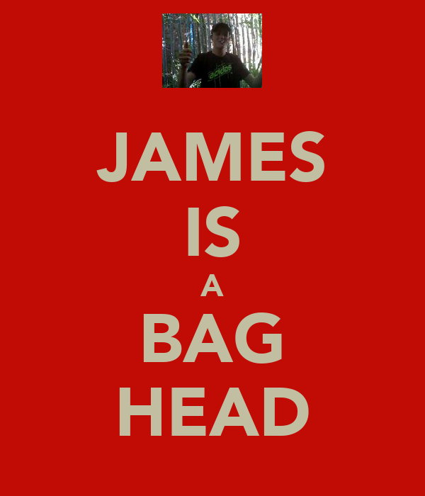 JAMES IS A BAG HEAD