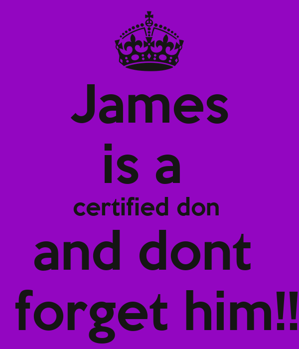 James is a  certified don  and dont   forget him!!