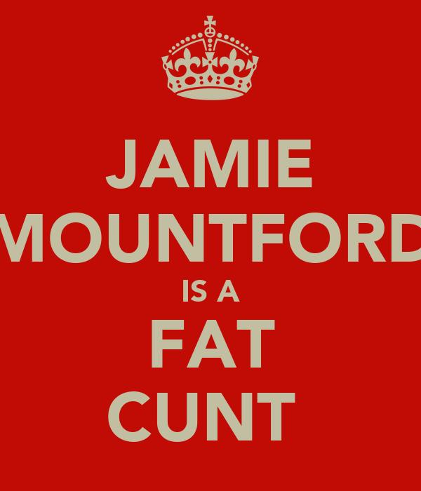 JAMIE MOUNTFORD IS A FAT CUNT