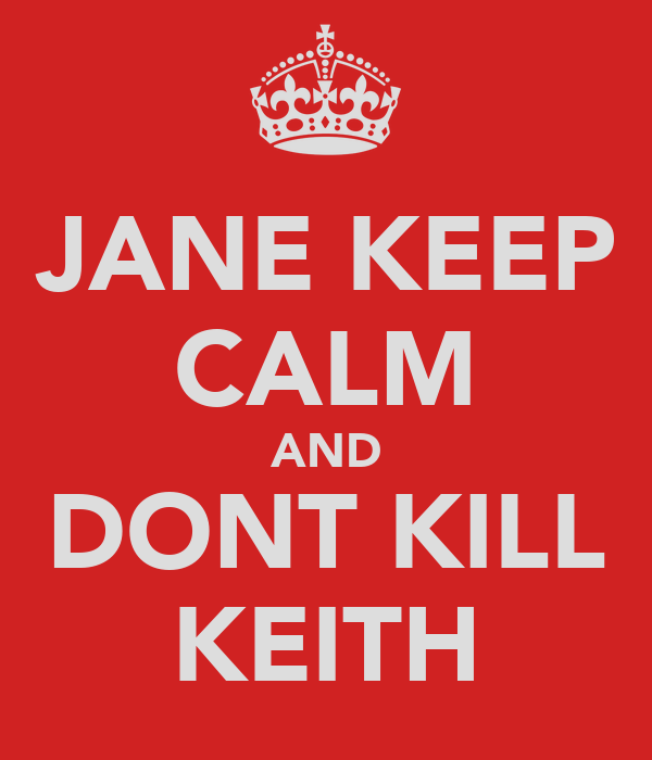 JANE KEEP CALM AND DONT KILL KEITH