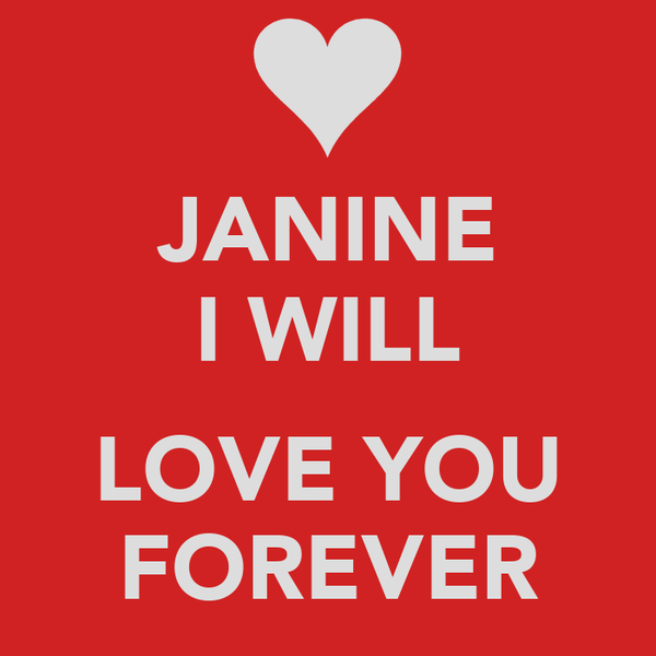 JANINE I WILL  LOVE YOU FOREVER