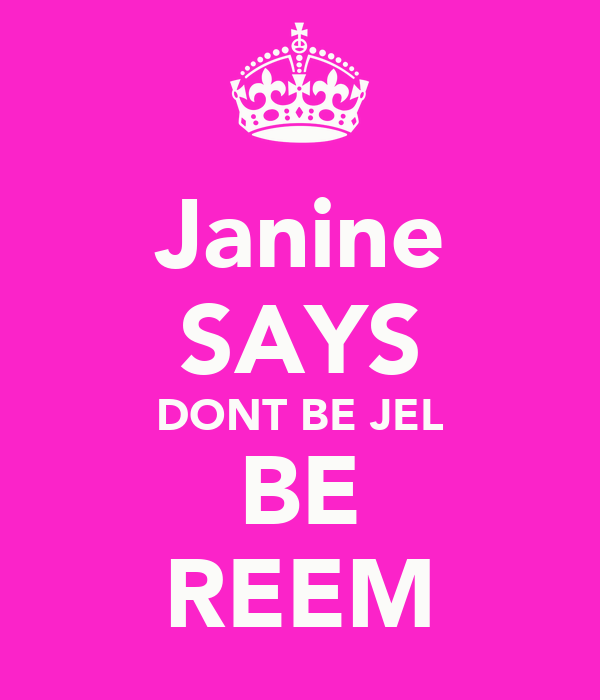 Janine SAYS DONT BE JEL BE REEM