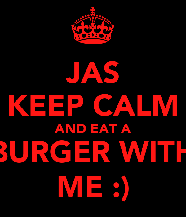 JAS KEEP CALM AND EAT A BURGER WITH ME :)