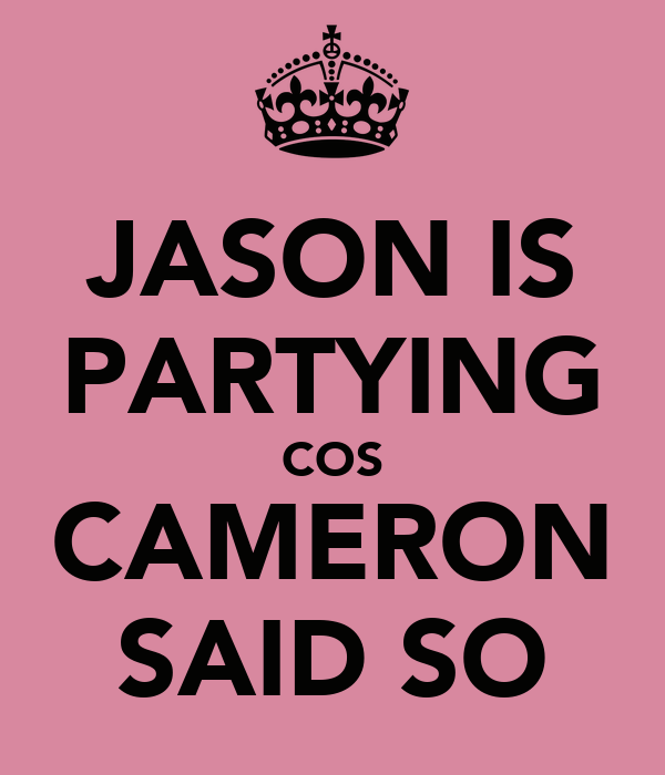 JASON IS PARTYING COS CAMERON SAID SO