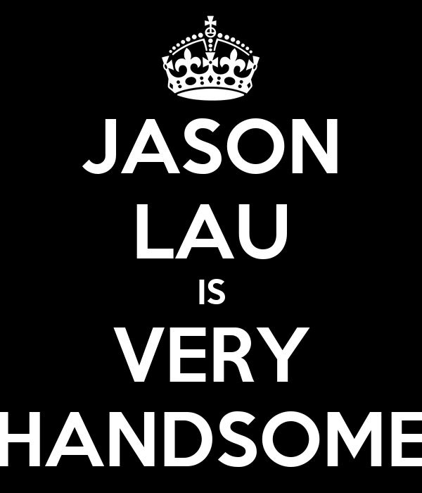 JASON LAU IS VERY HANDSOME