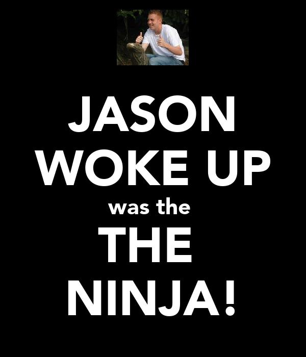 JASON WOKE UP was the  THE  NINJA!
