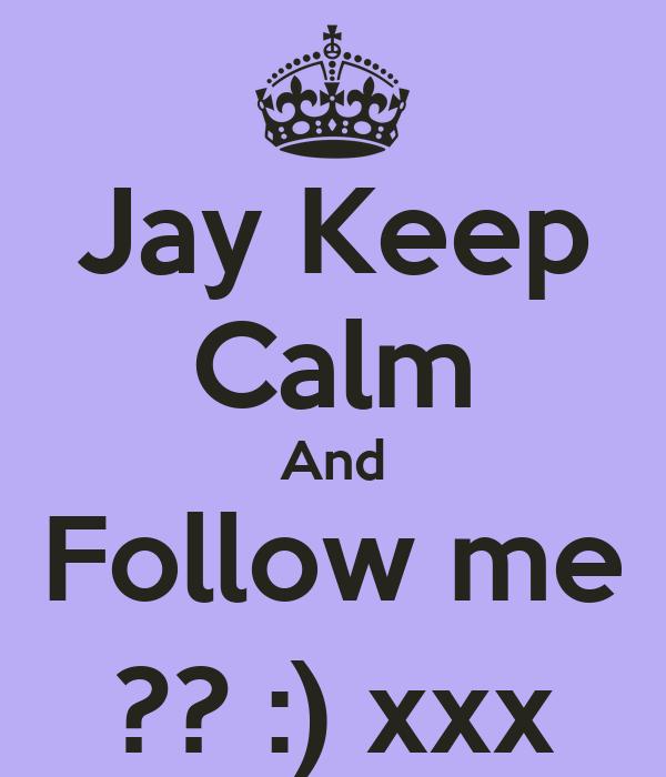 Jay Keep Calm And Follow me ?? :) xxx